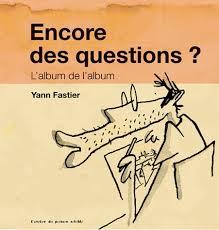 Yann Fastier- Encore des questions? L'album de l'album, édité par l'Atelier du poisson soluble 2013